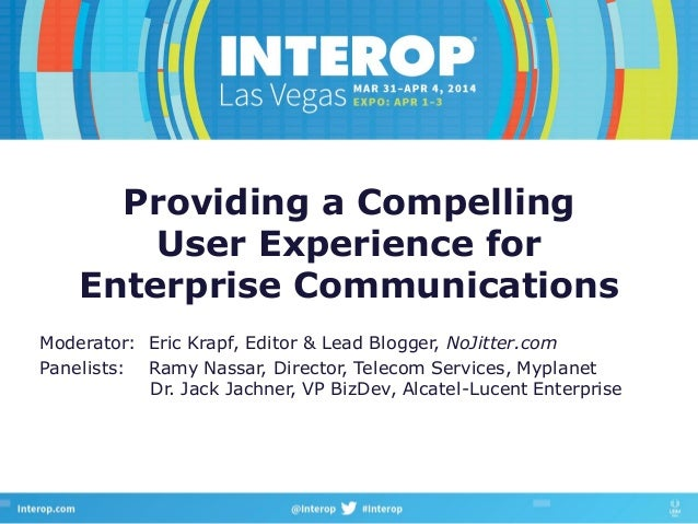 Providing a Compelling User Experience for Enterprise Communications Moderator: Eric Krapf, Editor & Lead Blogger, NoJitte...