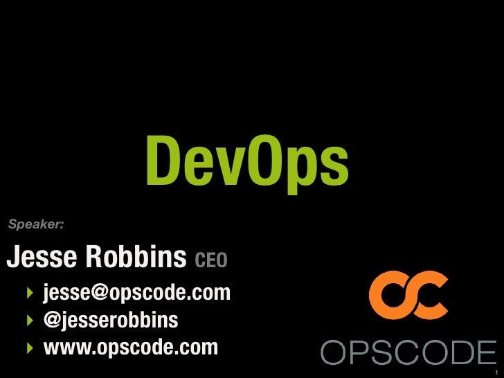 DevOps Speaker:  Jesse Robbins CEO   ‣ jesse@opscode.com   ‣ @jesserobbins   ‣ www.opscode.com                         1