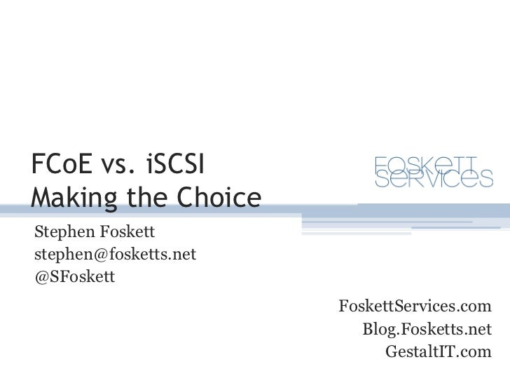 FCoE vs. iSCSIMaking the Choice<br />Stephen Foskett<br />stephen@fosketts.net<br />@SFoskett<br />FoskettServices.com<br ...