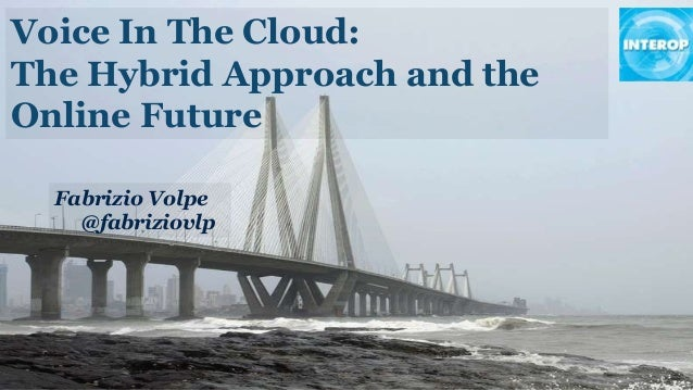 Voice In The Cloud: The Hybrid Approach and the Online Future Fabrizio Volpe @fabriziovlp
