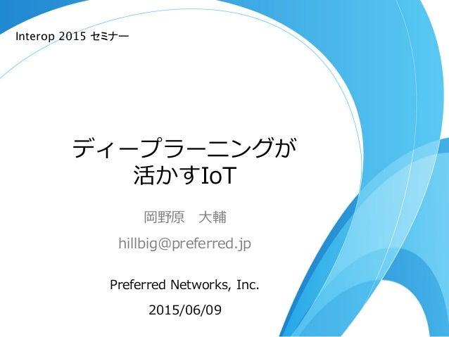 ディープラーニングが 活かすIoT 岡野原 ⼤大輔 hillbig@preferred.jp Preferred Networks, Inc. 2015/06/09 Interop 2015 セミナー