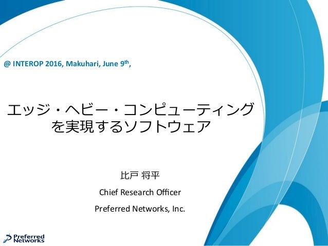 エッジ・ヘビー・コンピューティング を実現するソフトウェア @INTEROP2016,Makuhari,June9th, ⽐⼾ 将平 ChiefResearchOfficer PreferredNetworks,Inc.