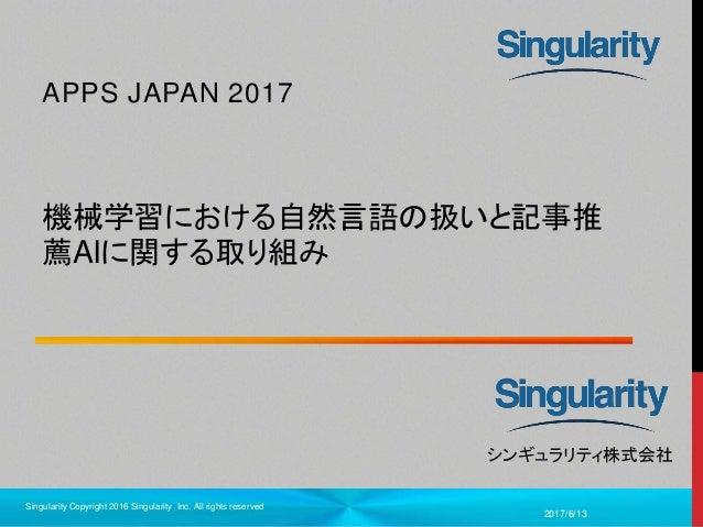 1 シンギュラリティ株式会社 機械学習における自然言語の扱いと記事推 薦AIに関する取り組み APPS JAPAN 2017 2017/6/13 Singularity Copyright 2016 Singularity Inc. All r...