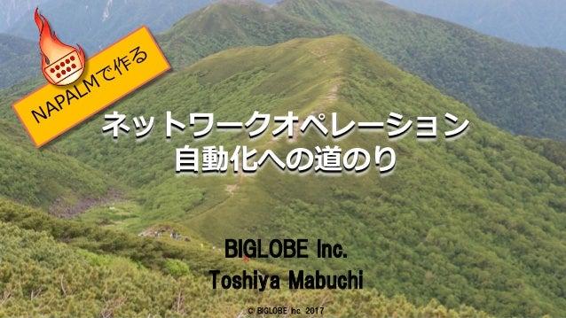 © BIGLOBE Inc. 2017 1 ネットワークオペレーション ⾃動化への道のり BIGLOBE Inc. Toshiya Mabuchi © BIGLOBE Inc. 2017