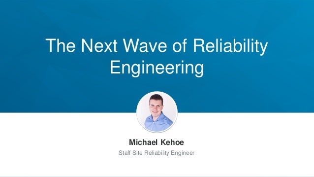 The Next Wave of Reliability Engineering Michael Kehoe Staff Site Reliability Engineer