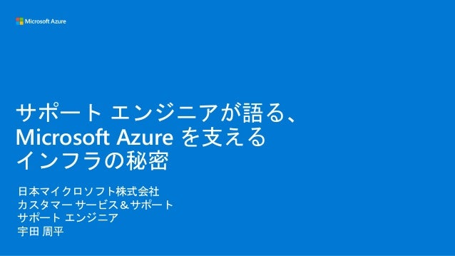 日本マイクロソフト株式会社 カスタマー サービス&サポート サポート エンジニア 宇田 周平 サポート エンジニアが語る、 Microsoft Azure を支える インフラの秘密