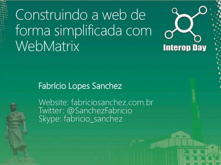 Construindo a web deforma simplificada comWebMatrix   Fabrício Lopes Sanchez   Website: fabriciosanchez.com.br   Twitter: ...