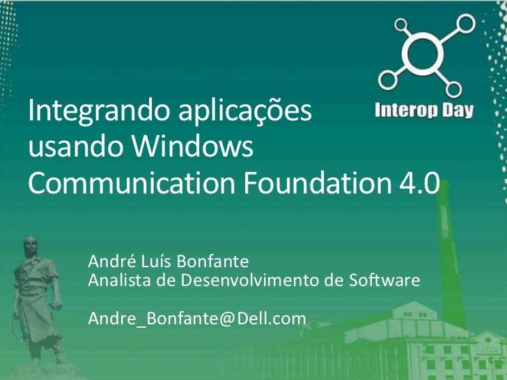 Integrando aplicaçõesusando WindowsCommunication Foundation 4.0    André Luís Bonfante    Analista de Desenvolvimento de S...