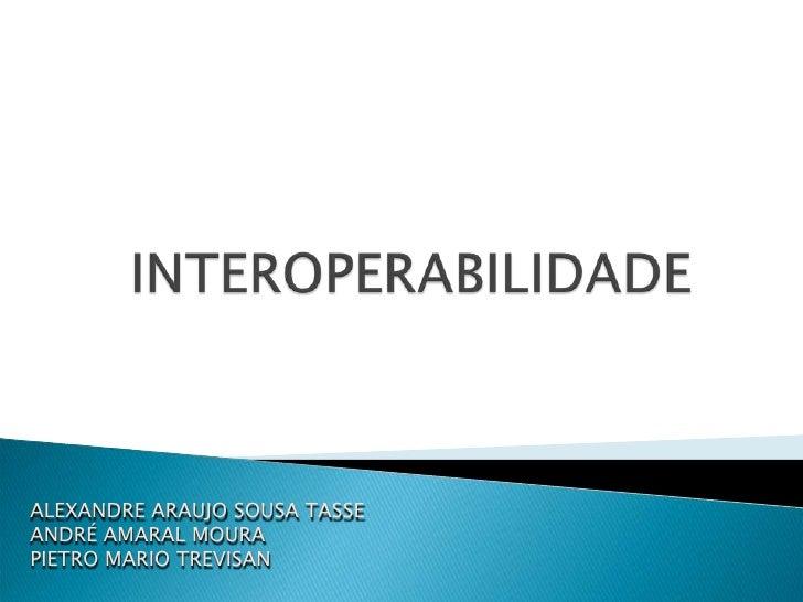 INTEROPERABILIDADE<br />ALEXANDRE ARAUJO SOUSA TASSE<br />ANDRÉ AMARAL MOURA<br />PIETRO MARIO TREVISAN<br />