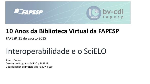 Interoperabilidade e o SciELO Abel L Packer Diretor do Programa SciELO / FAPESP Coordenador de Projetos da FapUNIFESP 10 A...