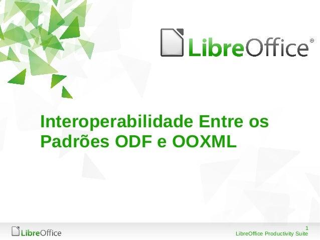 1  Interoperabilidade Entre os  Padrões ODF e OOXML  LibreOffice Productivity Suite