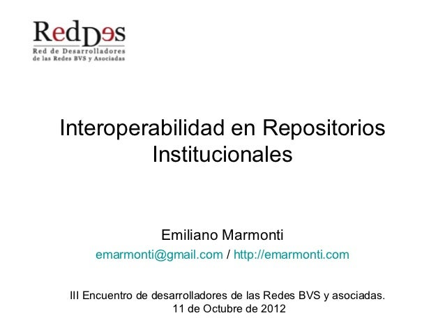 Interoperabilidad en Repositorios         Institucionales                  Emiliano Marmonti      emarmonti@gmail.com / ht...