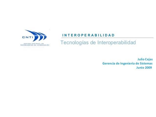 Julio Cejas Gerencia de Ingeniería de Sistemas Junio 2009 Tecnologías de Interoperabilidad I N T E R O P E R A B I L I D A...