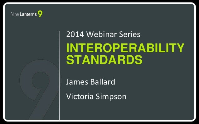 2014 Webinar Series  INTEROPERABILITY  STANDARDS  James Ballard  Victoria Simpson