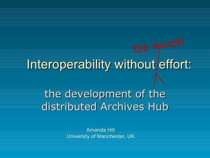 Interoperability without effort: the development of the distributed Archives Hub Amanda Hill University of Manchester, UK ...