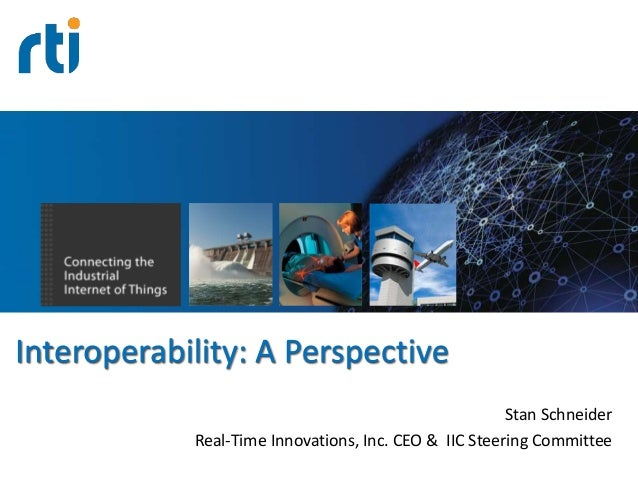 Your systems. Working as one. Interoperability: A Perspective Stan Schneider Real-Time Innovations, Inc. CEO & IIC Steerin...