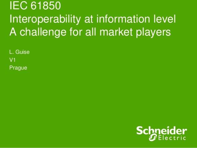 IEC 61850Interoperability at information levelA challenge for all market playersL. GuiseV1Prague