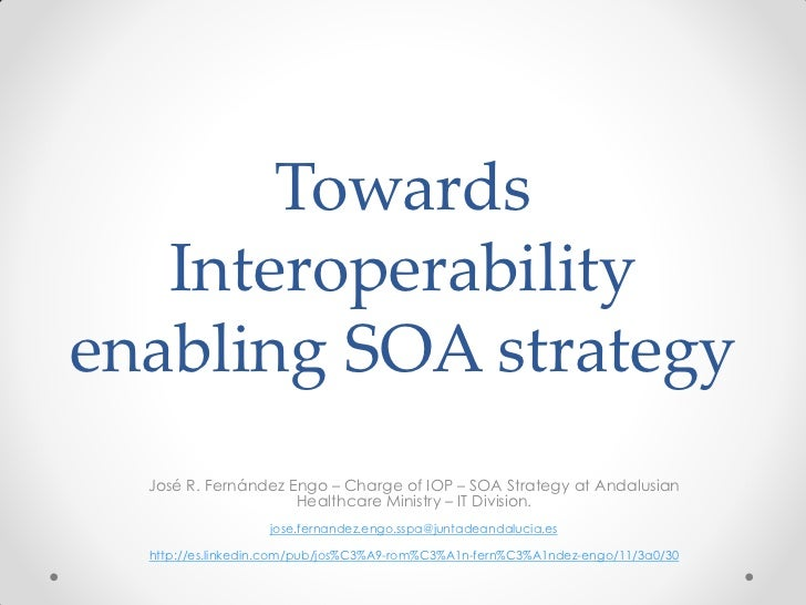 Towards   Interoperabilityenabling SOA strategy  José R. Fernández Engo – Charge of IOP – SOA Strategy at Andalusian      ...