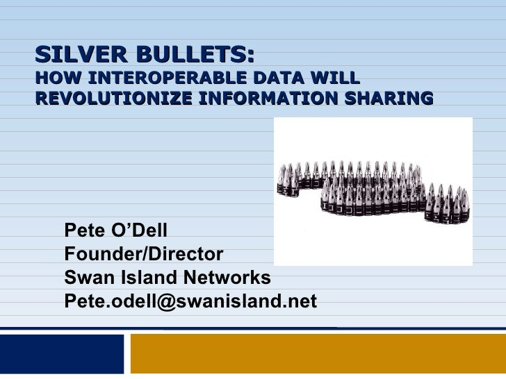 SILVER BULLETS: HOW INTEROPERABLE DATA WILL REVOLUTIONIZE INFORMATION SHARING Pete O'Dell Founder/Director Swan Island Net...