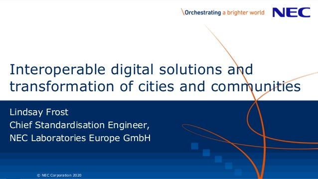 1 © NEC Corporation 2020 Interoperable digital solutions and transformation of cities and communities Lindsay Frost Chief ...