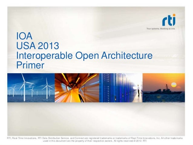 IOAUSA 2013Interoperable Open ArchitecturePrimerRTI, Real-Time Innovations, RTI Data Distribution Service, and Connext are...
