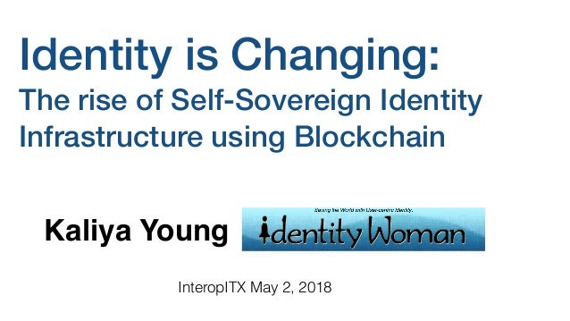 Identity is Changing: The rise of Self-Sovereign Identity Infrastructure using Blockchain Kaliya Young InteropITX May 2, 2...