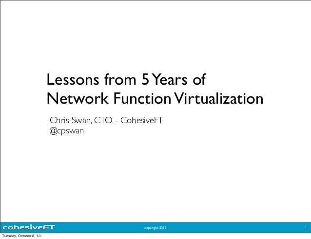 copyright 2013 Lessons from 5Years of Network FunctionVirtualization Chris Swan, CTO - CohesiveFT @cpswan 1 Tuesday, Octob...