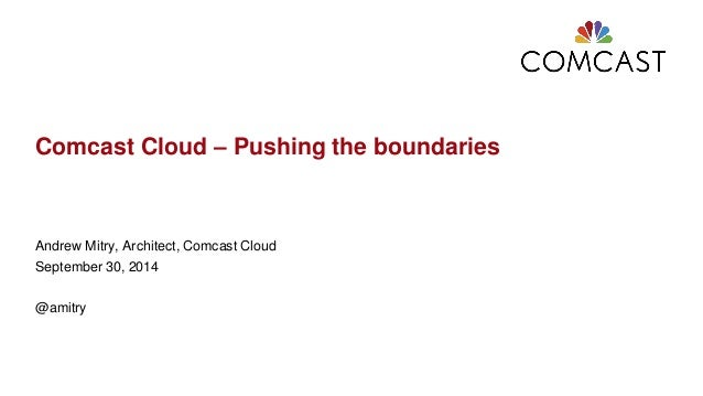 Comcast Cloud – Pushing the boundaries  Andrew Mitry, Architect, Comcast Cloud  September 30, 2014  @amitry