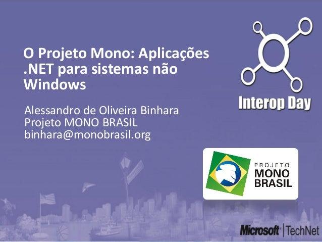 Alessandro de Oliveira Binhara Projeto MONO BRASIL binhara@monobrasil.org O Projeto Mono: Aplicações .NET para sistemas nã...