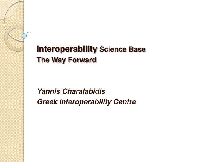 Interoperability Science Base<br />The Way Forward<br /><br />Yannis Charalabidis<br />Greek Interoperability Centre<br />