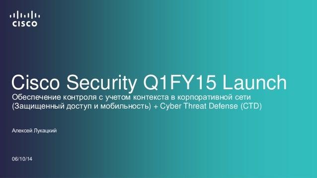 Cisco Security Q1FY15 Launch  Обеспечение контроля с учетом контекста в корпоративной сети  (Защищенный доступ и мобильнос...