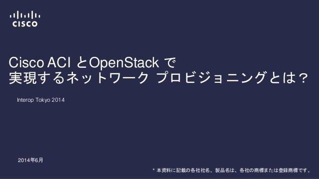 Cisco ACI とOpenStack で 実現するネットワーク プロビジョニングとは? Interop Tokyo 2014 2014年6月 * 本資料に記載の各社社名、製品名は、各社の商標または登録商標です。