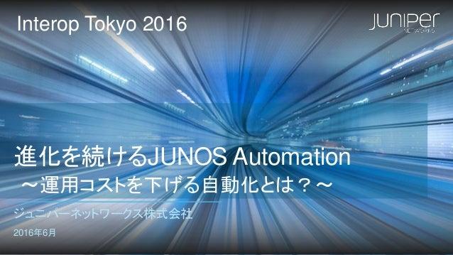 進化を続けるJUNOS Automation 〜運用コストを下げる自動化とは?〜 ジュニパーネットワークス株式会社 2016年6月 Interop Tokyo 2016