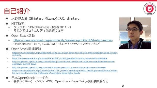 自己紹介  水野伸太郎 (Shintaro Mizuno) IRC: shintaro  NTT勤務 – クラウド・SDN技術の研究・開発(2011~) – それ以前はセキュリティ系業務に従事  OpenStack活動 – https:/...