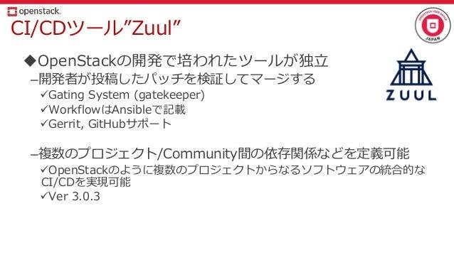 "CI/CDツール""Zuul"" OpenStackの開発で培われたツールが独立 –開発者が投稿したパッチを検証してマージする Gating System (gatekeeper) WorkflowはAnsibleで記載 Gerrit, G..."