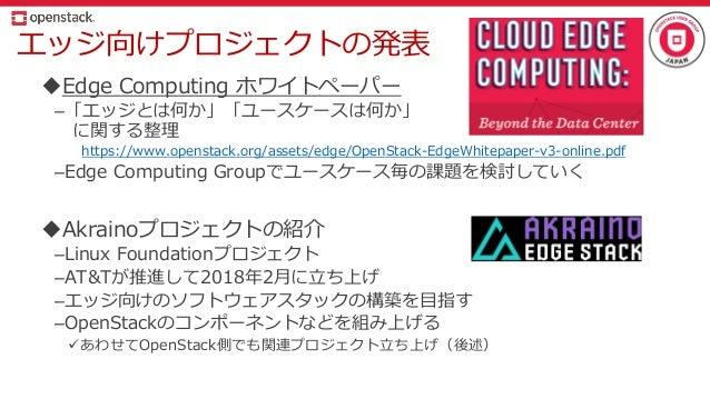 エッジ向けプロジェクトの発表 Edge Computing ホワイトペーパー –「エッジとは何か」「ユースケースは何か」 に関する整理 https://www.openstack.org/assets/edge/OpenStack-EdgeW...