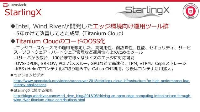 StarlingX Intel, Wind Riverが開発したエッジ環境向け運用ツール群 –5年かけて改善してきた成果(Titanium Cloud) Titanium CloudのコードのOSS化 –エッジユースケースでの適用を想定した...
