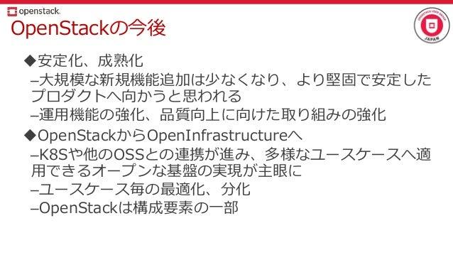 OpenStackの今後 安定化、成熟化 –大規模な新規機能追加は少なくなり、より堅固で安定した プロダクトへ向かうと思われる –運用機能の強化、品質向上に向けた取り組みの強化 OpenStackからOpenInfrastructureへ ...