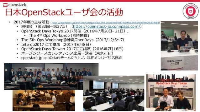 日本OpenStackユーザ会の活動 • 2017年度の主な活動(https://openstack.jp/archives/category/%e3%82%a4%e3%83%99%e3%83%b3%e3%83%88) • 勉強会 (第33回~...