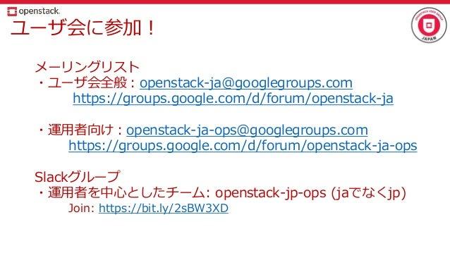 ユーザ会に参加! メーリングリスト ・ユーザ会全般:openstack-ja@googlegroups.com https://groups.google.com/d/forum/openstack-ja ・運用者向け:openstack-ja...