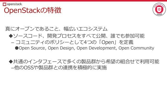 OpenStackの特徴 真にオープンであること、幅広いエコシステム ソースコード、開発プロセスをすべて公開、誰でも参加可能 – コミュニティのポリシーとして4つの「Open」を定義 ●Open Source, Open Design, Op...