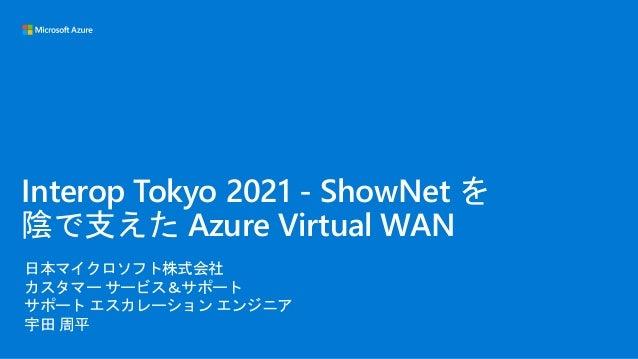 日本マイクロソフト株式会社 カスタマー サービス&サポート サポート エスカレーション エンジニア 宇田 周平 Interop Tokyo 2021 - ShowNet を 陰で支えた Azure Virtual WAN