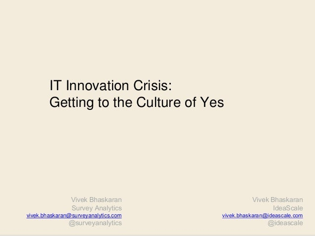 Vivek Bhaskaran IdeaScale vivek.bhaskaran@ideascale.com @ideascale IT Innovation Crisis: Getting to the Culture of Yes Viv...