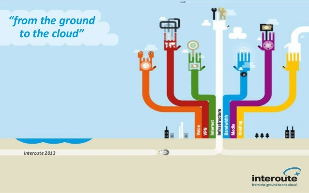 """from the ground to the cloud"" Interoute 2013"