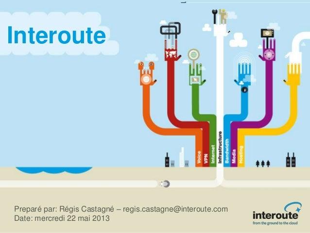 InteroutePreparé par: Régis Castagné – regis.castagne@interoute.comDate: mercredi 22 mai 2013