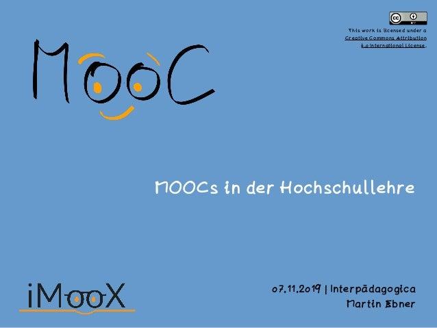 MOOCs in der Hochschullehre 07.11.2019 | Interpädagogica Martin Ebner This work is licensed under a Creative Commons Attri...