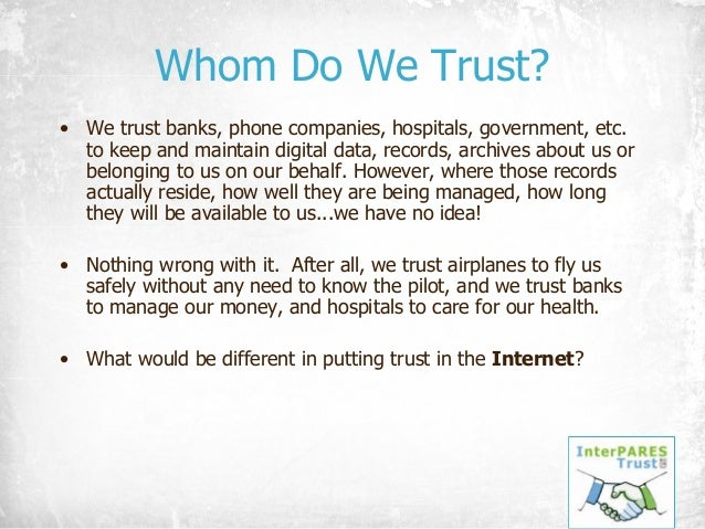 Whom Do We Trust? • We trust banks, phone companies, hospitals, government, etc. to keep and maintain digital data, record...