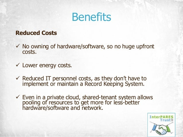 Benefits Reduced Costs ü No owning of hardware/software, so no huge upfront costs. ü Lower energy costs. ü Reduced IT pers...