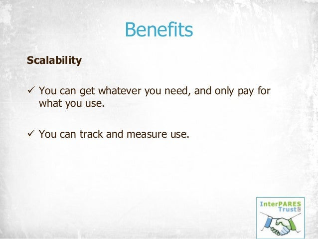 Benefits Scalability ü You can get whatever you need, and only pay for what you use. ü You can track and measure use.