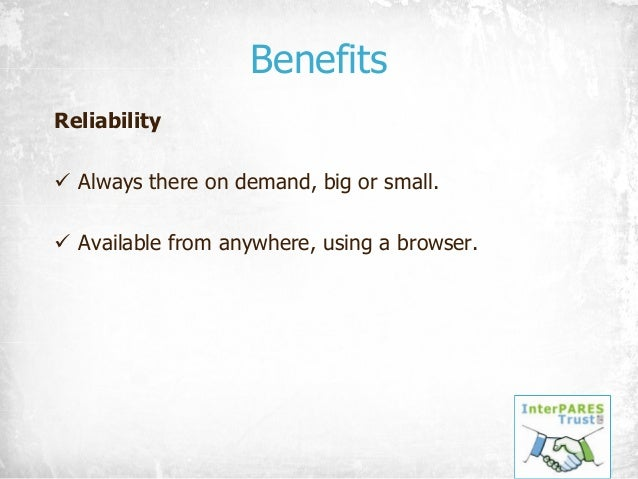 Benefits Reliability ü Always there on demand, big or small. ü Available from anywhere, using a browser.